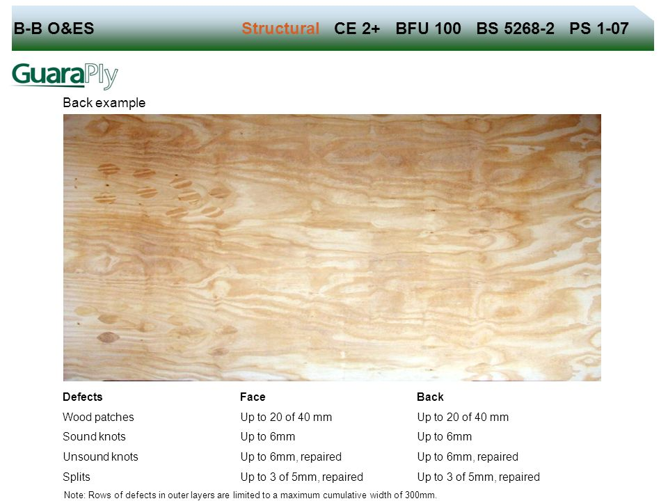 B-B O&ES Structural CE 2+ BFU 100 BS 5268-2 PS 1-07 Back example Defects Face Back Wood patches Up to 20 of 40 mm Sound knots Up to 6mm Unsound knots