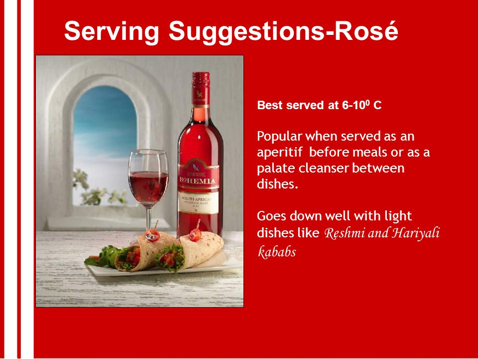 Serving Suggestions-Rosé Best served at 6-10 0 C Popular when served as an aperitif before meals or as a palate cleanser between dishes.