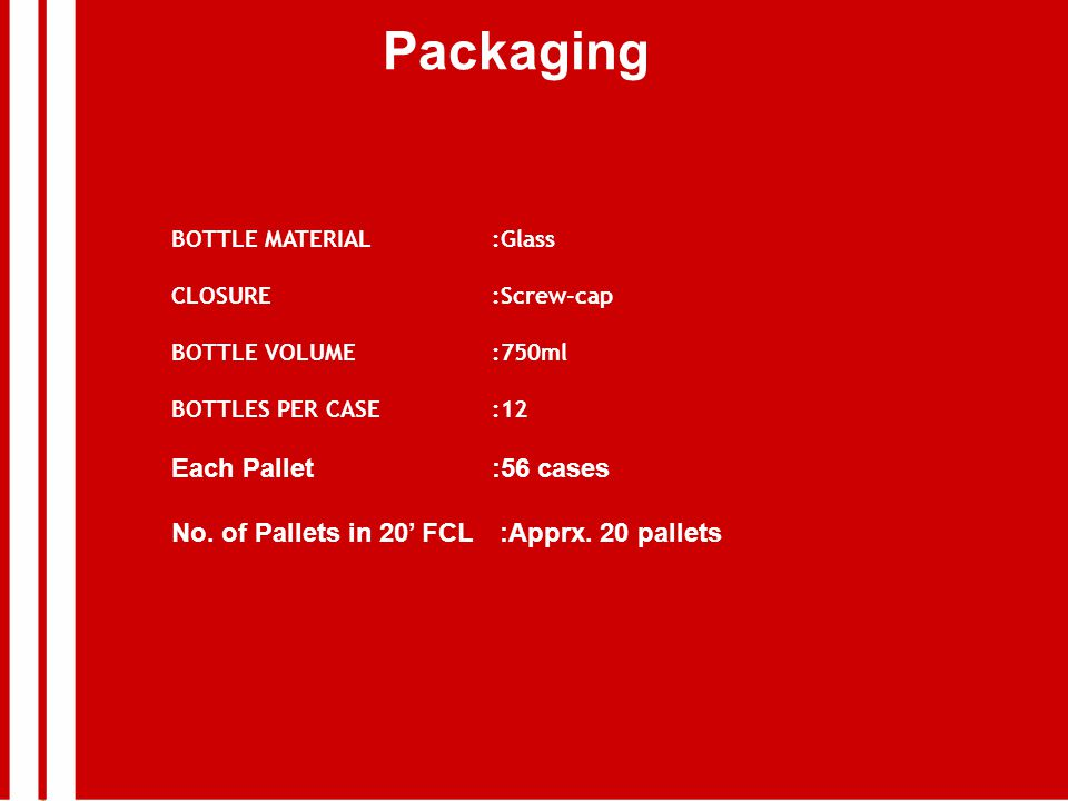 Packaging BOTTLE MATERIAL:Glass CLOSURE:Screw-cap BOTTLE VOLUME:750ml BOTTLES PER CASE:12 Each Pallet:56 cases No.