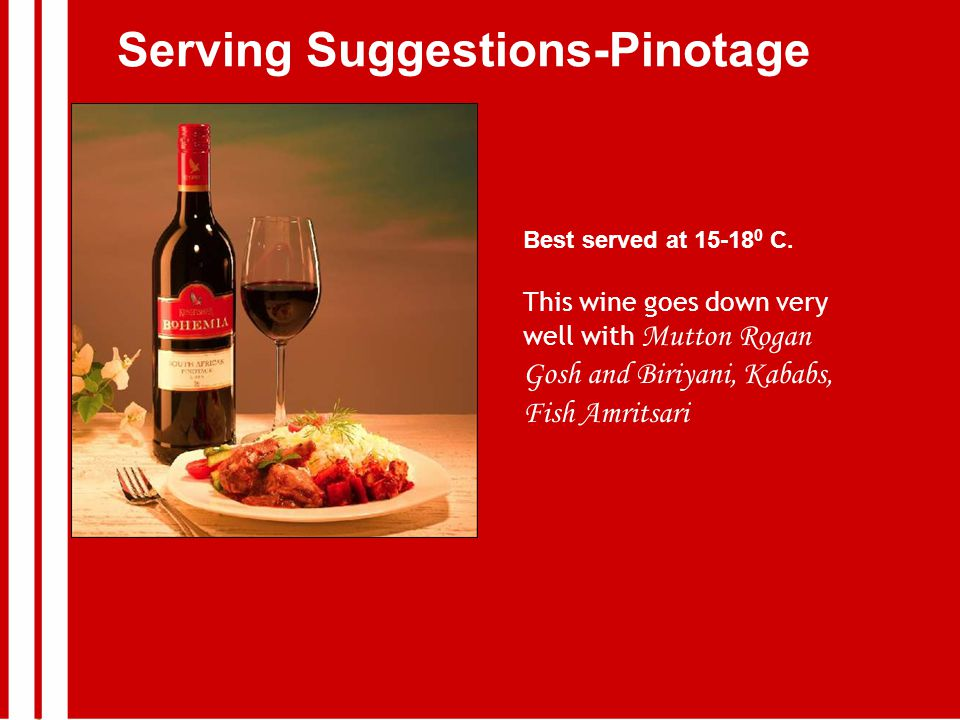 Serving Suggestions-Pinotage Best served at 15-18 0 C.