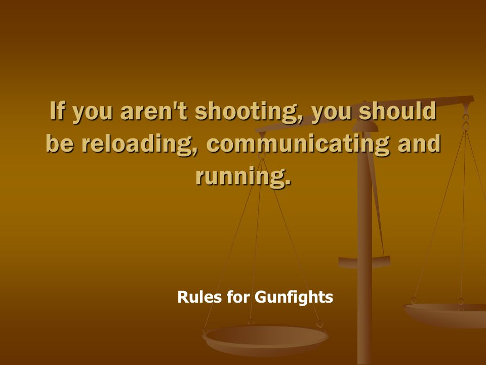 Rules for Gunfights If you aren t shooting, you should be reloading, communicating and running.