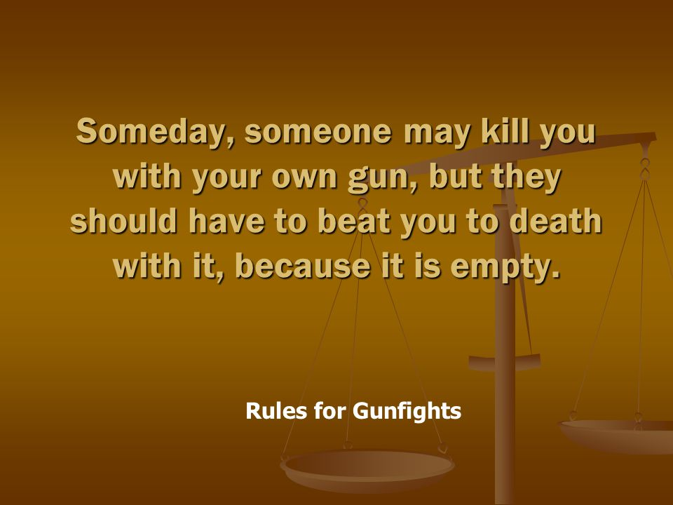 Rules for Gunfights Someday, someone may kill you with your own gun, but they should have to beat you to death with it, because it is empty.
