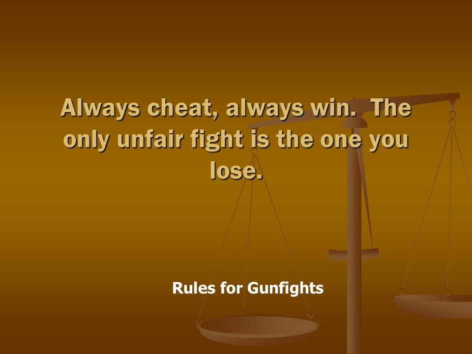 Rules for Gunfights Always cheat, always win. The only unfair fight is the one you lose.
