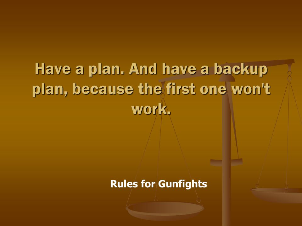 Rules for Gunfights Have a plan. And have a backup plan, because the first one won t work.
