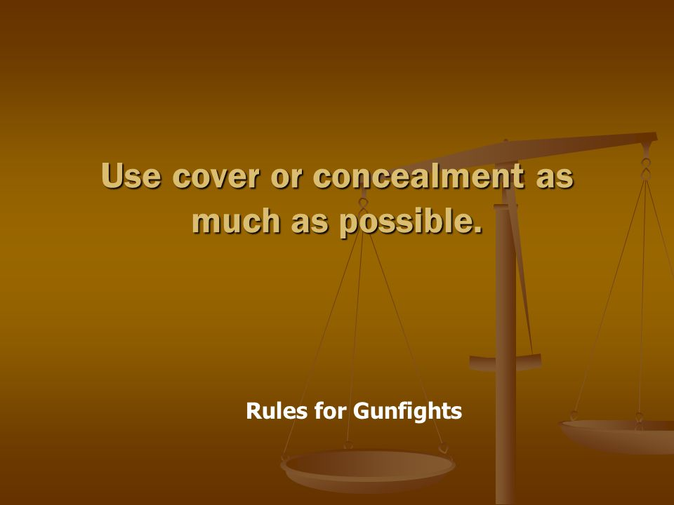 Rules for Gunfights Use cover or concealment as much as possible.