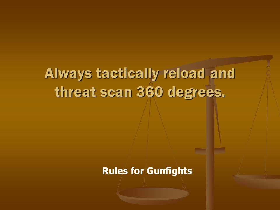 Rules for Gunfights Always tactically reload and threat scan 360 degrees.