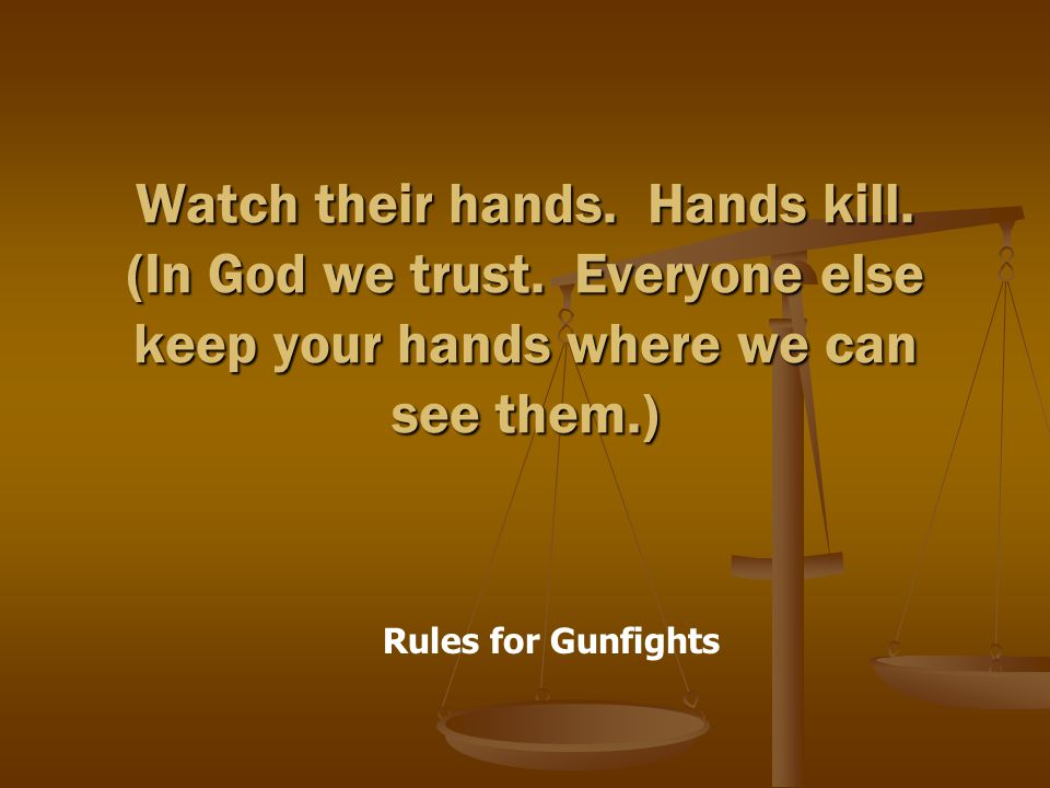 Rules for Gunfights Watch their hands. Hands kill.