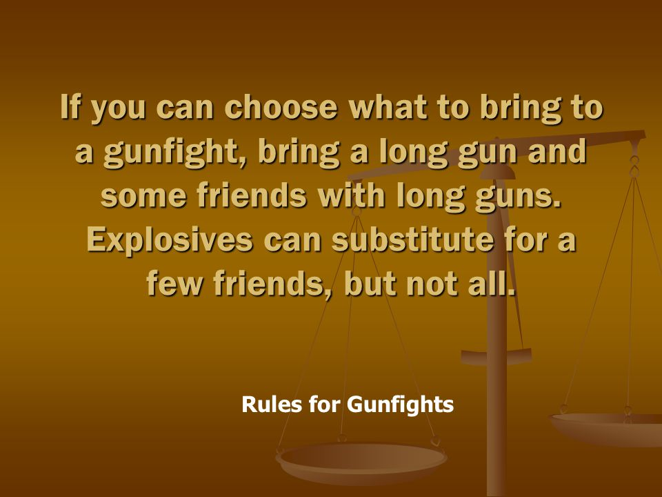 Rules for Gunfights If you can choose what to bring to a gunfight, bring a long gun and some friends with long guns.