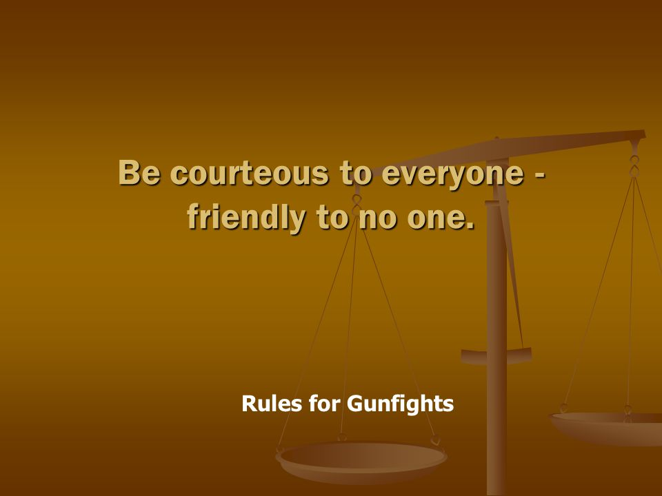 Rules for Gunfights Be courteous to everyone - friendly to no one.