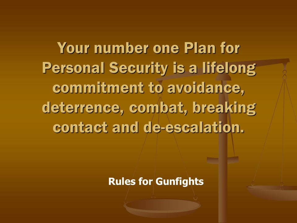 Rules for Gunfights Your number one Plan for Personal Security is a lifelong commitment to avoidance, deterrence, combat, breaking contact and de-escalation.