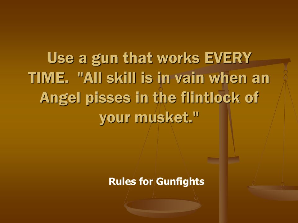 Rules for Gunfights Use a gun that works EVERY TIME.
