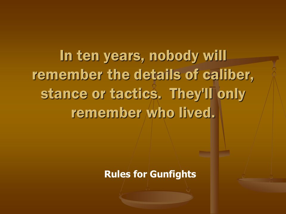 Rules for Gunfights In ten years, nobody will remember the details of caliber, stance or tactics.