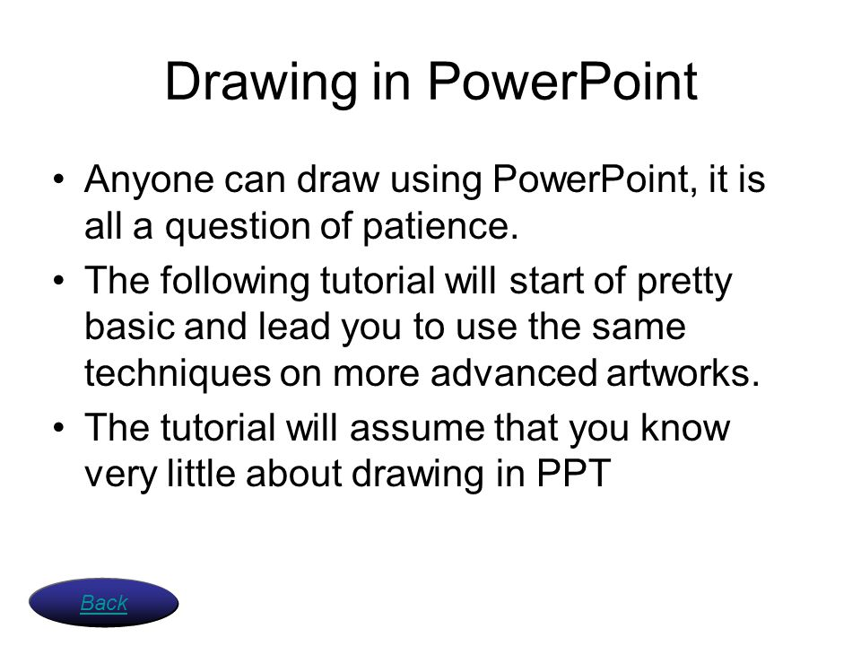 Drawing in PowerPoint Anyone can draw using PowerPoint, it is all a question of patience. The following tutorial will start of pretty basic and lead y