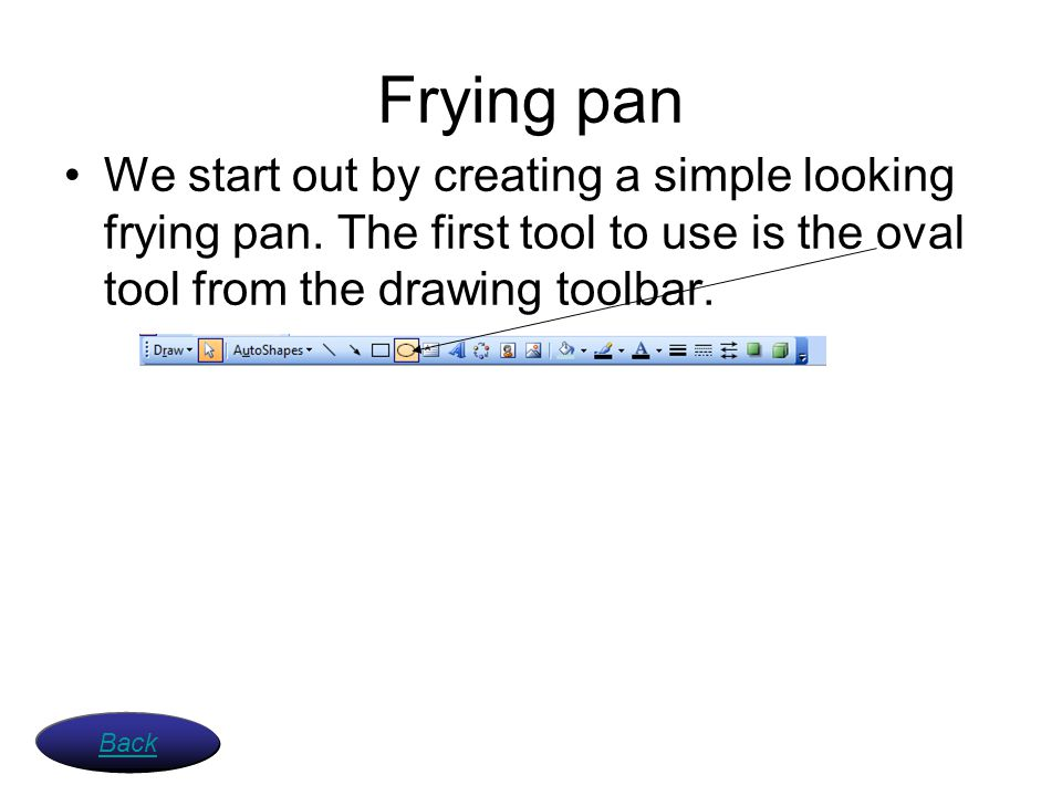 Frying pan We start out by creating a simple looking frying pan. The first tool to use is the oval tool from the drawing toolbar. Back