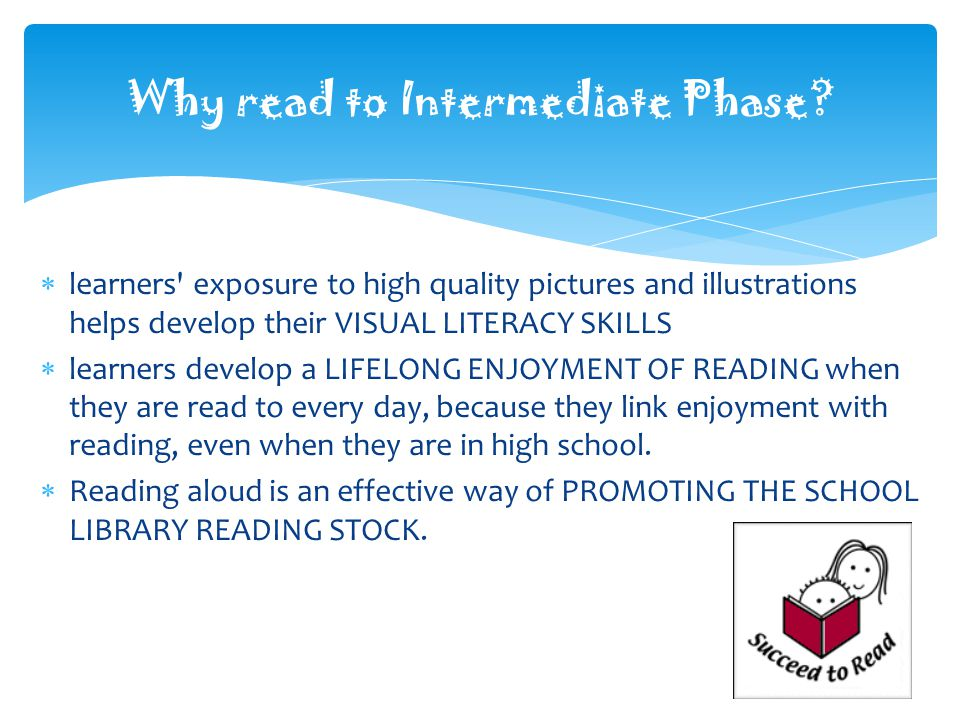 learners exposure to high quality pictures and illustrations helps develop their VISUAL LITERACY SKILLS learners develop a LIFELONG ENJOYMENT OF READING when they are read to every day, because they link enjoyment with reading, even when they are in high school.