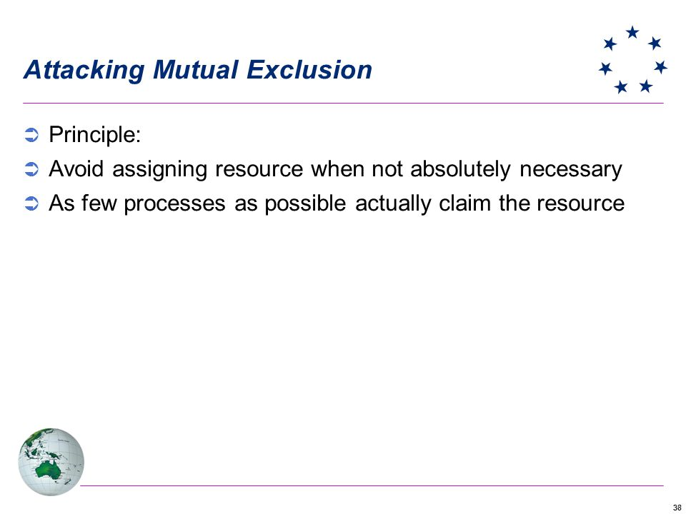 38 Attacking Mutual Exclusion Principle: Avoid assigning resource when not absolutely necessary As few processes as possible actually claim the resource