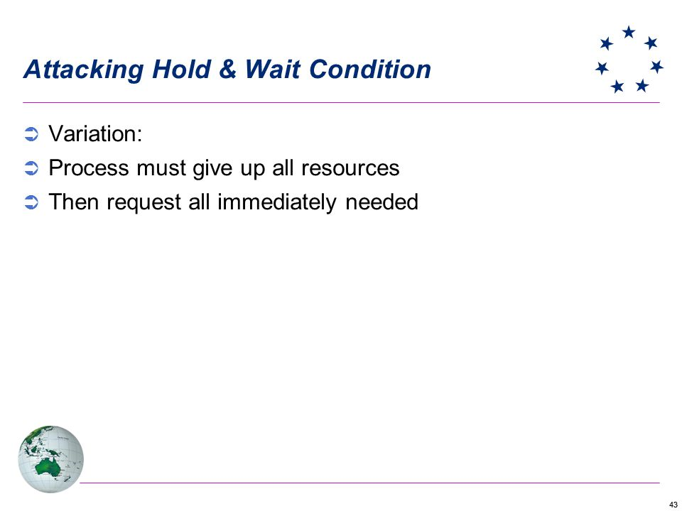 43 Attacking Hold & Wait Condition Variation: Process must give up all resources Then request all immediately needed