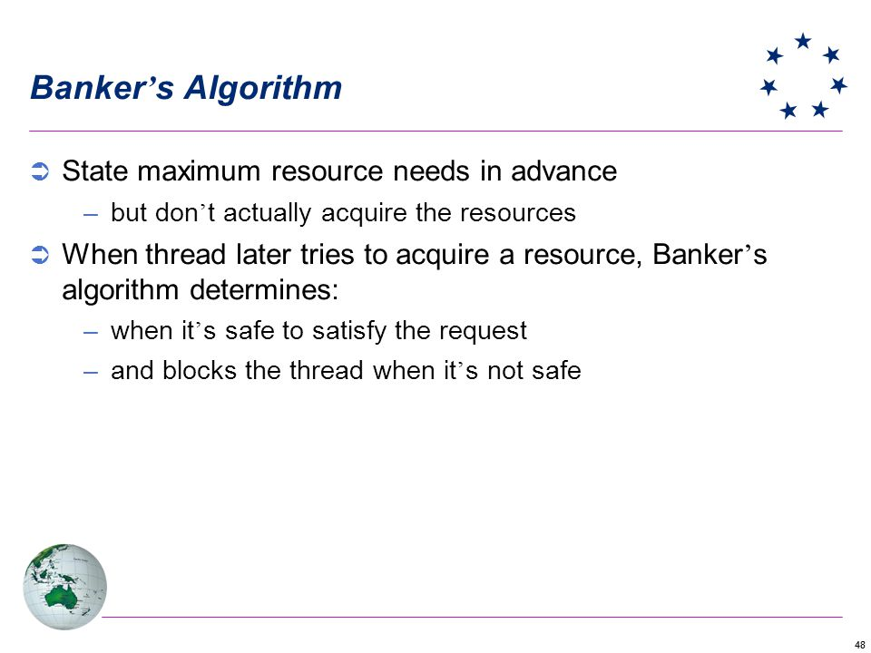 48 Banker s Algorithm State maximum resource needs in advance –but don t actually acquire the resources When thread later tries to acquire a resource, Banker s algorithm determines: –when it s safe to satisfy the request –and blocks the thread when it s not safe