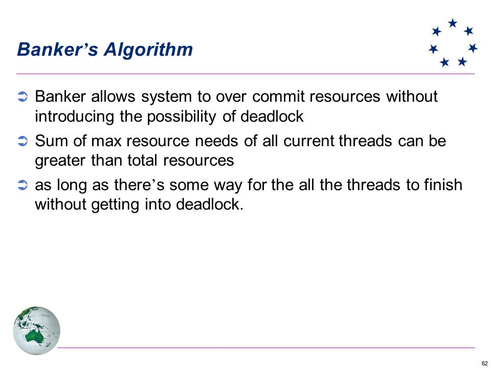 62 Banker s Algorithm Banker allows system to over commit resources without introducing the possibility of deadlock Sum of max resource needs of all current threads can be greater than total resources as long as there s some way for the all the threads to finish without getting into deadlock.