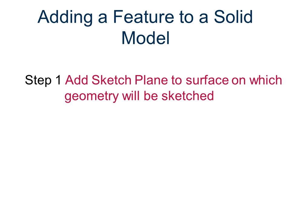 Adding a Feature to a Solid Model Step 1 Add Sketch Plane to surface on which geometry will be sketched