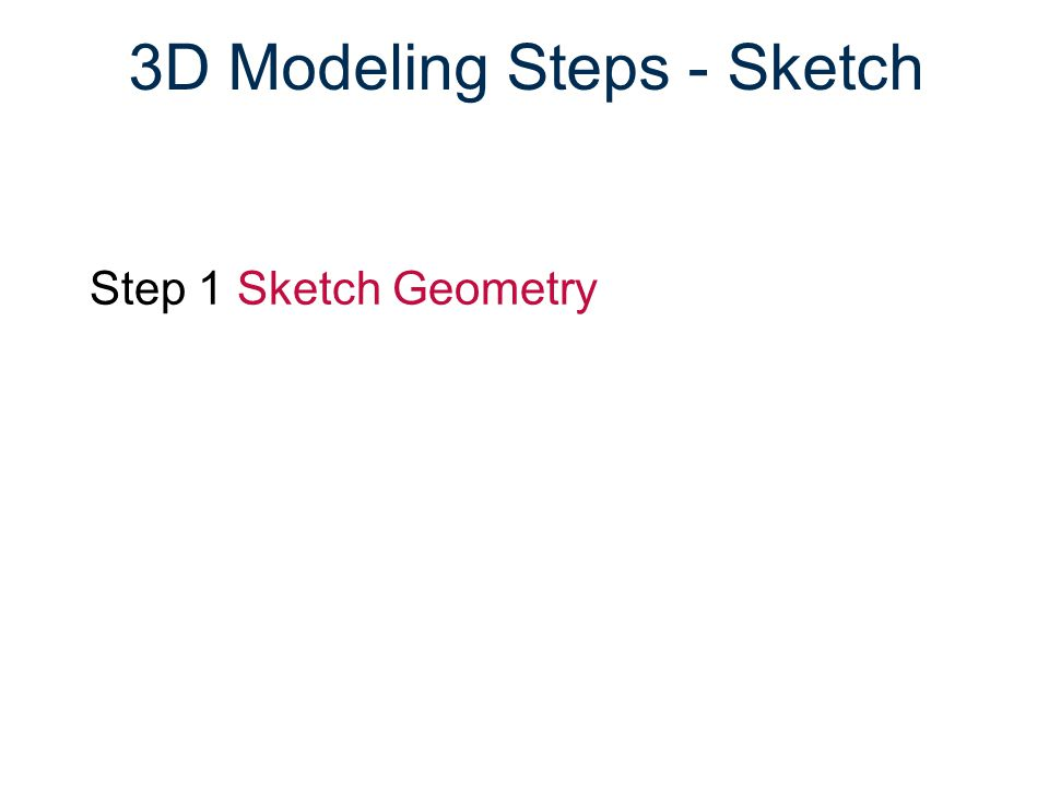 3D Modeling Steps - Sketch Step 1 Sketch Geometry