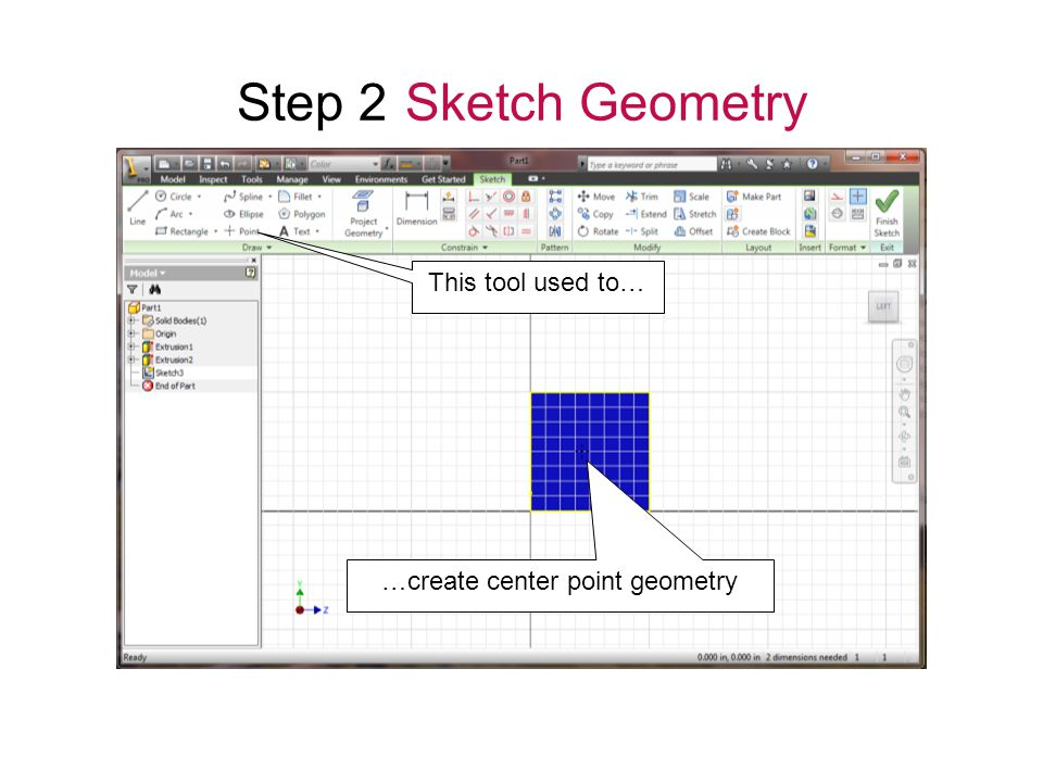 Step 2 Sketch Geometry This tool used to… …create center point geometry