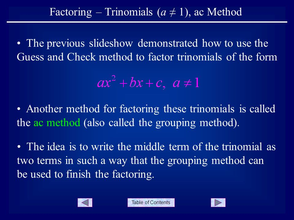 Table of Contents 1.Determine the value of ac ac Method 2.Find factors of ac whose sum is b 3.Rewrite the trinomial, where the term bx is written as two terms using step 2 4.Factor using the grouping method