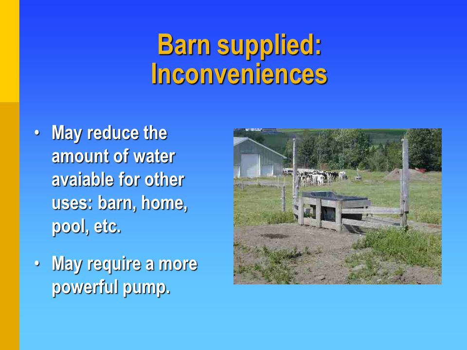 Barn supplied: Inconveniences May reduce the amount of water avaiable for other uses: barn, home, pool, etc.