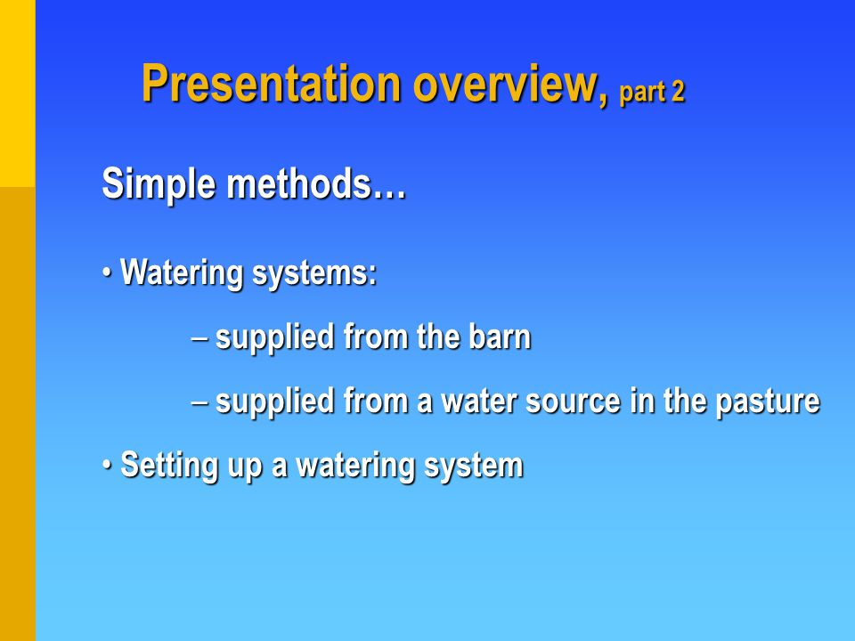 Presentation overview, part 2 Presentation overview, part 2 Simple methods… Watering systems: Watering systems: – supplied from the barn – supplied from a water source in the pasture Setting up a watering system Setting up a watering system