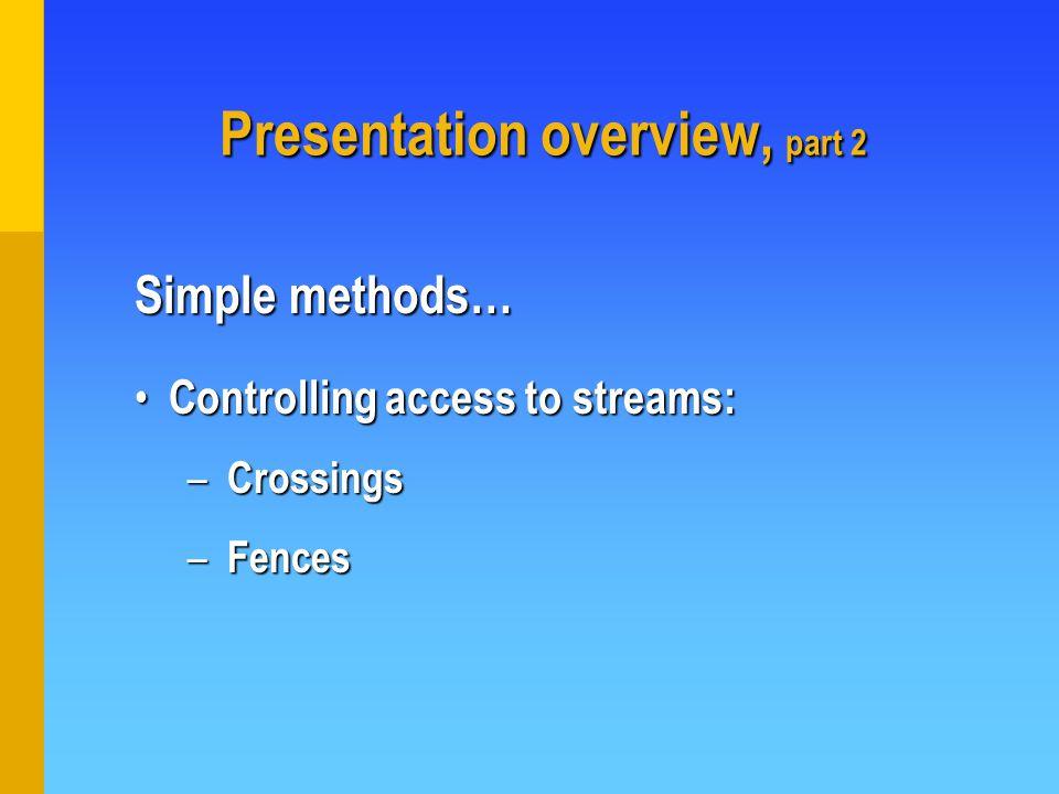 Presentation overview, part 2 Controlling access to streams: Controlling access to streams: – Crossings – Fences Simple methods…