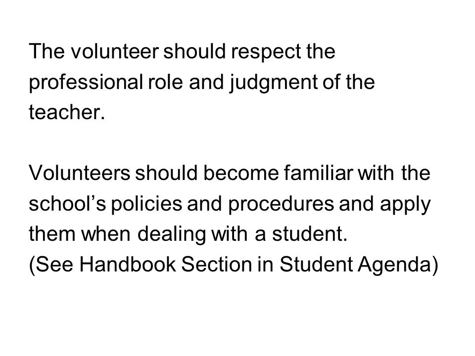 The volunteer should respect the professional role and judgment of the teacher.