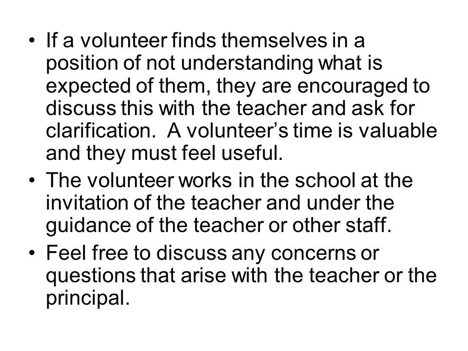 If a volunteer finds themselves in a position of not understanding what is expected of them, they are encouraged to discuss this with the teacher and ask for clarification.