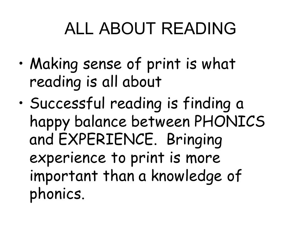 ALL ABOUT READING Making sense of print is what reading is all about Successful reading is finding a happy balance between PHONICS and EXPERIENCE.
