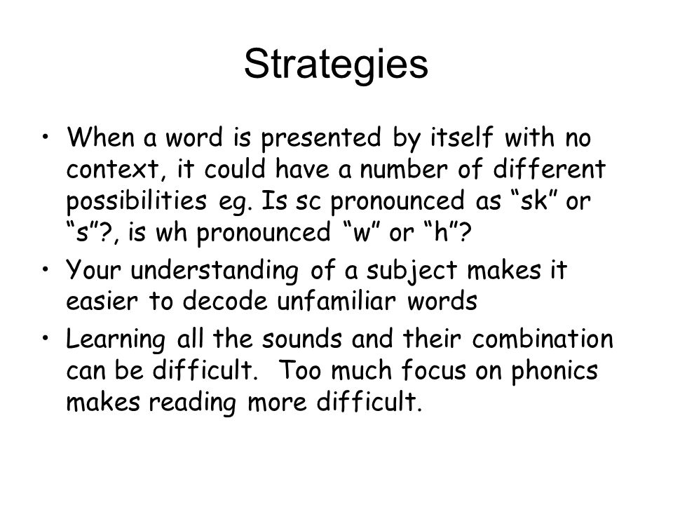Strategies When a word is presented by itself with no context, it could have a number of different possibilities eg.