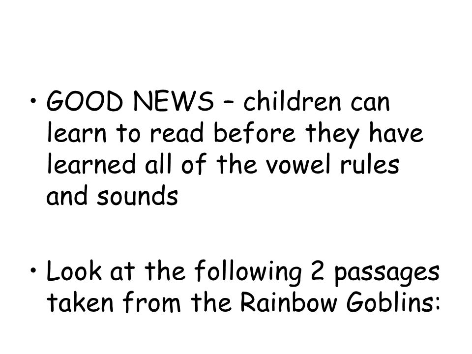GOOD NEWS – children can learn to read before they have learned all of the vowel rules and sounds Look at the following 2 passages taken from the Rainbow Goblins: