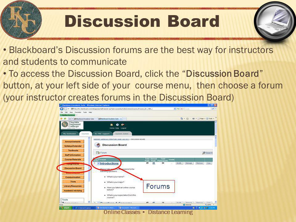 Online Classes Distance Learning Discussion Board Blackboards Discussion forums are the best way for instructors and students to communicate To access the Discussion Board, click the Discussion Board button, at your left side of your course menu, then choose a forum (your instructor creates forums in the Discussion Board) Forums