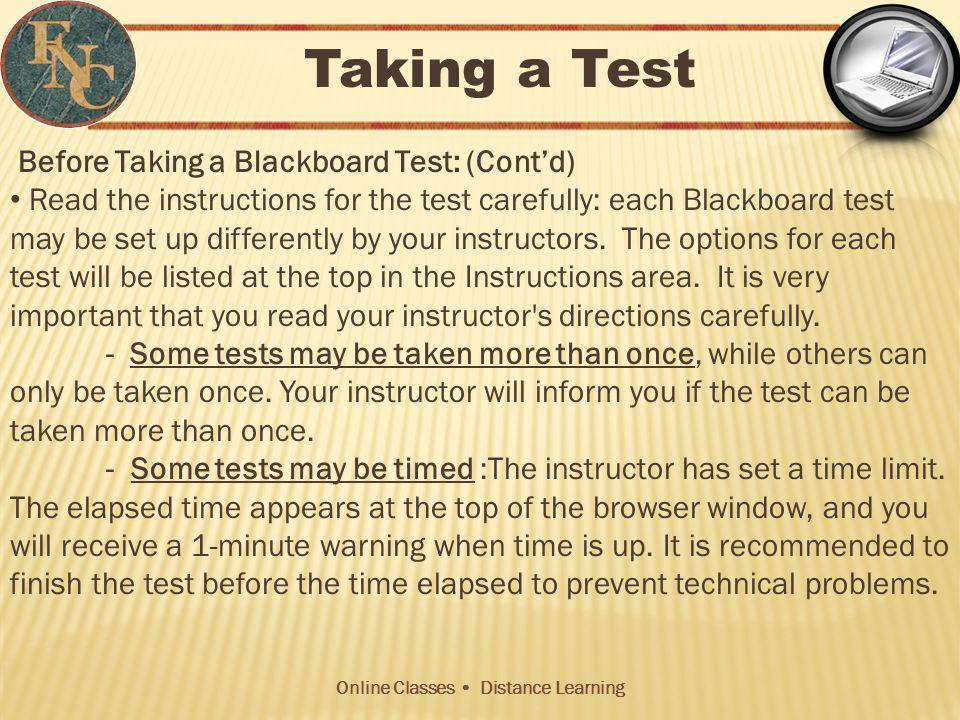 Online Classes Distance Learning Before Taking a Blackboard Test: (Contd) Read the instructions for the test carefully: each Blackboard test may be set up differently by your instructors.