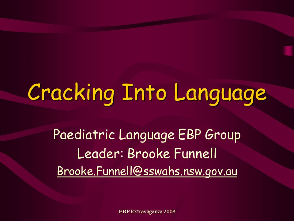 EBP Extravaganza 2008 Cracking Into Language Paediatric Language EBP Group Leader: Brooke Funnell Brooke.Funnell@sswahs.nsw.gov.au