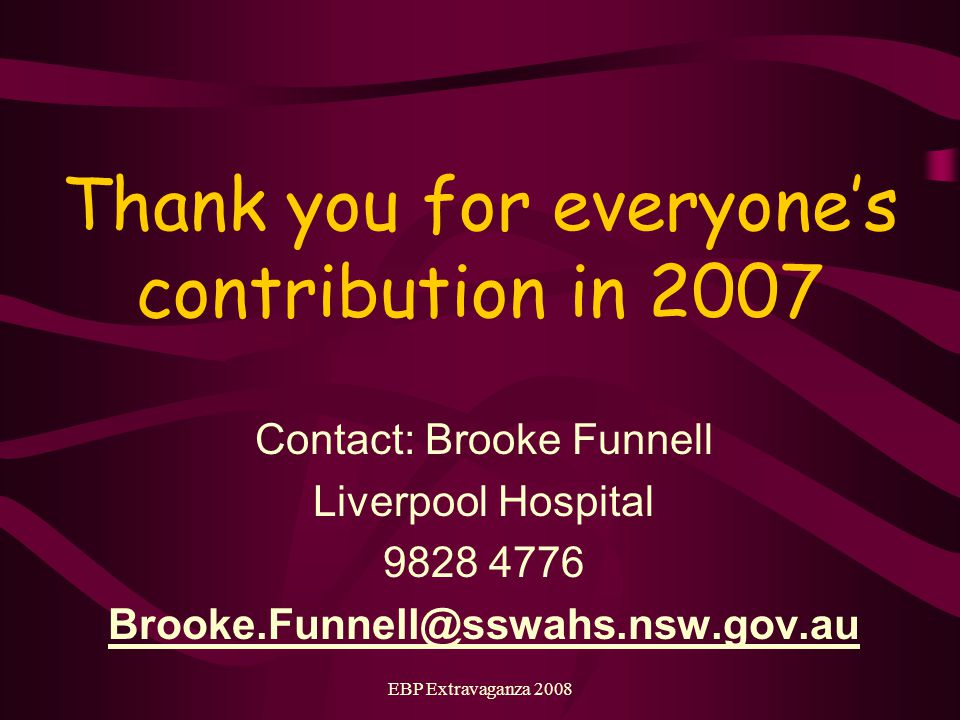 EBP Extravaganza 2008 Thank you for everyones contribution in 2007 Contact: Brooke Funnell Liverpool Hospital 9828 4776 Brooke.Funnell@sswahs.nsw.gov.au