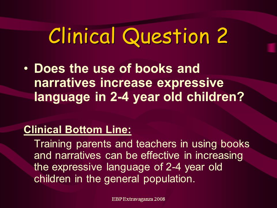 EBP Extravaganza 2008 Clinical Question 2 Does the use of books and narratives increase expressive language in 2-4 year old children.