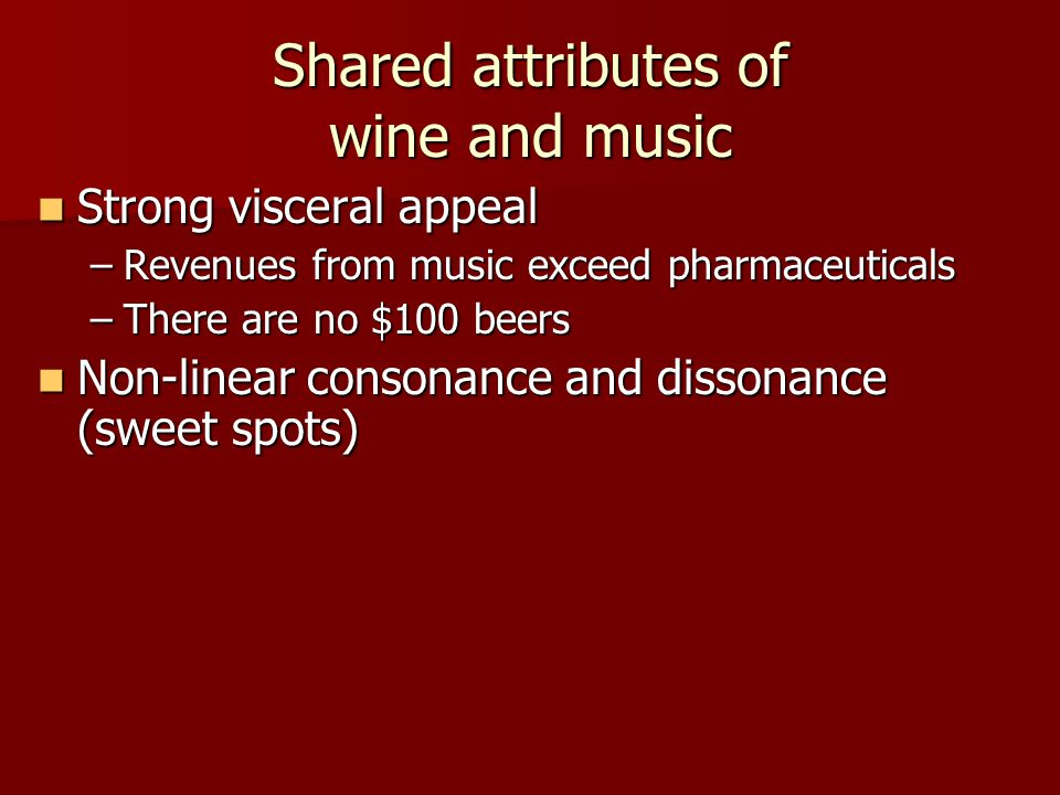 Shared attributes of wine and music Strong visceral appeal Strong visceral appeal –Revenues from music exceed pharmaceuticals –There are no $100 beers Non-linear consonance and dissonance (sweet spots) Non-linear consonance and dissonance (sweet spots)