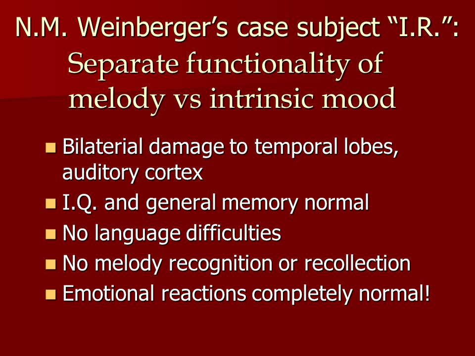 N.M. Weinbergers case subject I.R.: Bilaterial damage to temporal lobes, auditory cortex Bilaterial damage to temporal lobes, auditory cortex I.Q. and