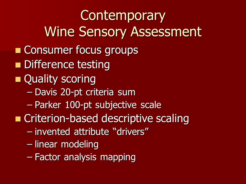 Contemporary Wine Sensory Assessment Consumer focus groups Consumer focus groups Difference testing Difference testing Quality scoring Quality scoring –Davis 20-pt criteria sum –Parker 100-pt subjective scale Criterion-based descriptive scaling Criterion-based descriptive scaling –invented attribute drivers –linear modeling –Factor analysis mapping