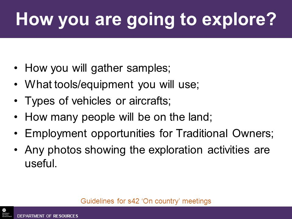 DEPARTMENT OF RESOURCES Guidelines for s42 On country meetings How you are going to explore.