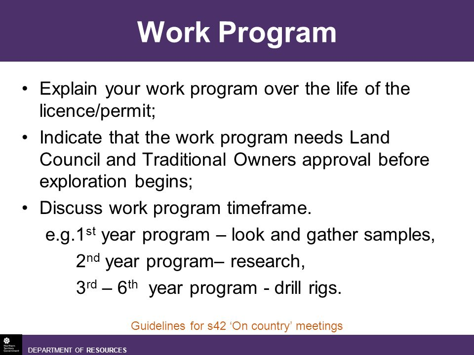 DEPARTMENT OF RESOURCES Guidelines for s42 On country meetings Work Program Explain your work program over the life of the licence/permit; Indicate that the work program needs Land Council and Traditional Owners approval before exploration begins; Discuss work program timeframe.