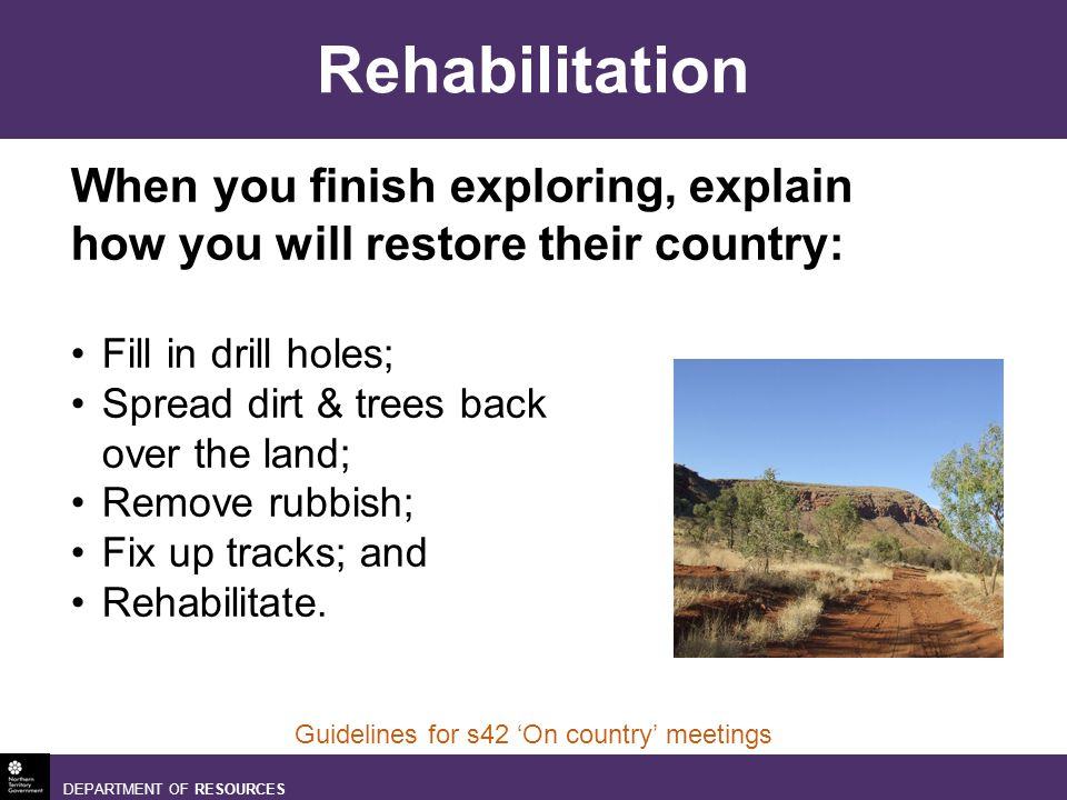 DEPARTMENT OF RESOURCES Guidelines for s42 On country meetings Rehabilitation When you finish exploring, explain how you will restore their country: Fill in drill holes; Spread dirt & trees back over the land; Remove rubbish; Fix up tracks; and Rehabilitate.