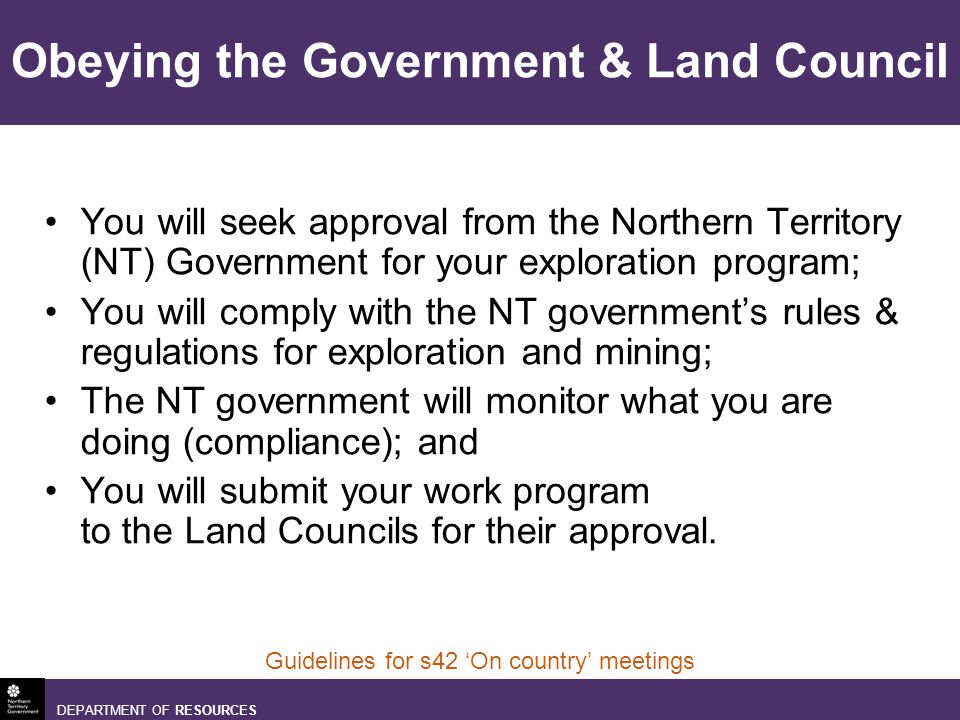 DEPARTMENT OF RESOURCES Guidelines for s42 On country meetings Obeying the Government & Land Council You will seek approval from the Northern Territory (NT) Government for your exploration program; You will comply with the NT governments rules & regulations for exploration and mining; The NT government will monitor what you are doing (compliance); and You will submit your work program to the Land Councils for their approval.