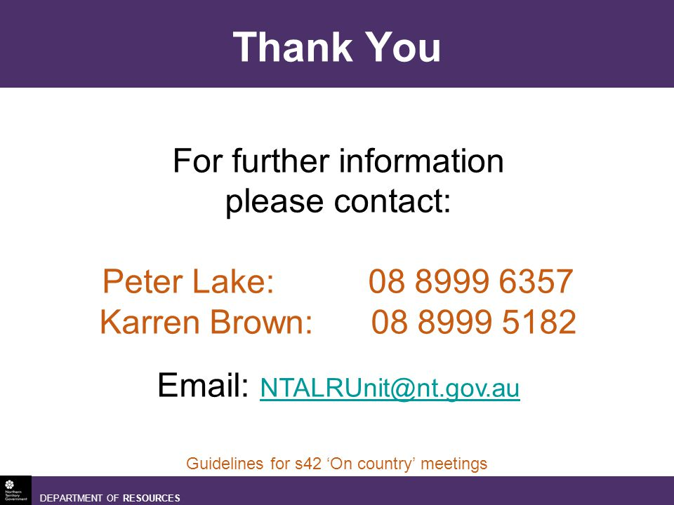 DEPARTMENT OF RESOURCES Guidelines for s42 On country meetings Thank You For further information please contact: Peter Lake: Karren Brown: