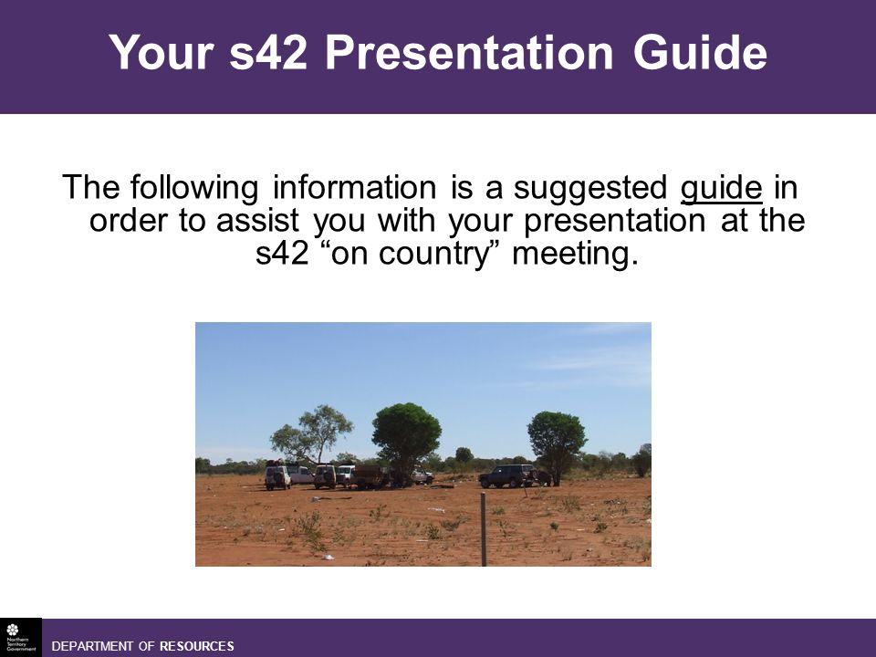 DEPARTMENT OF RESOURCES The following information is a suggested guide in order to assist you with your presentation at the s42 on country meeting.