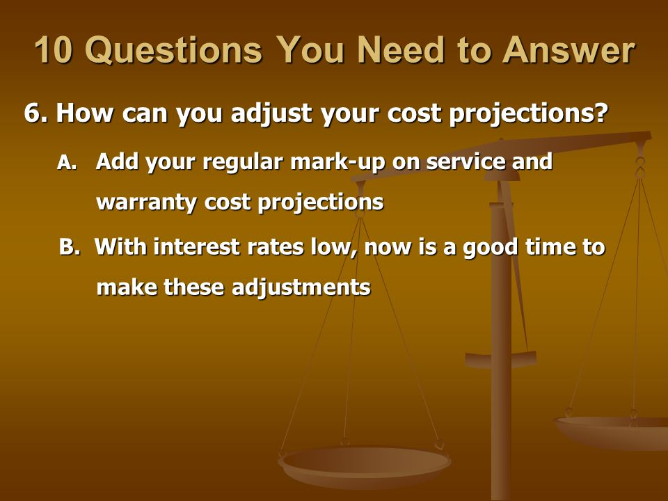 10 Questions You Need to Answer 6. How can you adjust your cost projections.